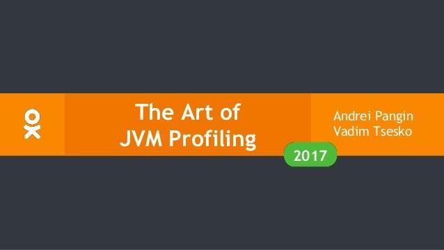 The Art of JVM Profiling Andrei Pangin Vadim Tsesko 2017