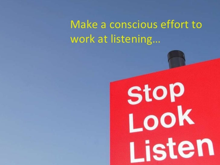 Make a conscious effort to work at listening…