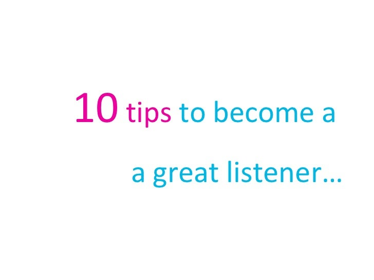 10  tips  to become a  a great listener…