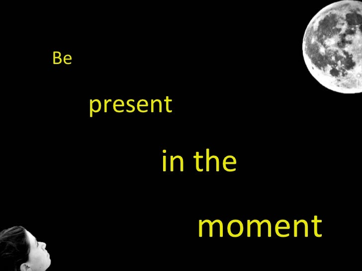 Be  present in the  moment