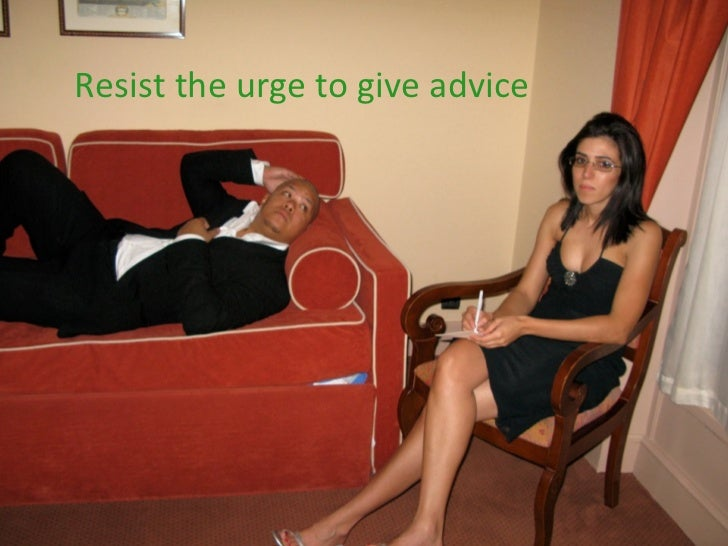 Resist the urge to give advice