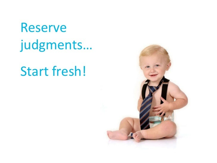Reserve  judgments… Start fresh!