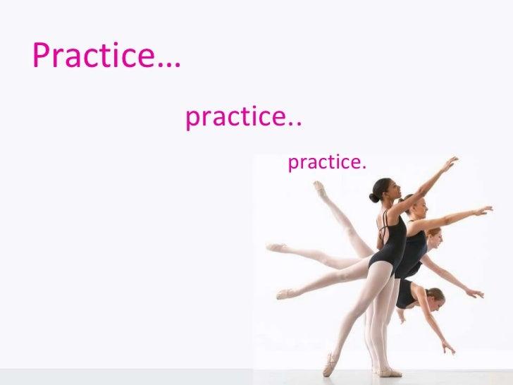 Practice… practice.. practice.