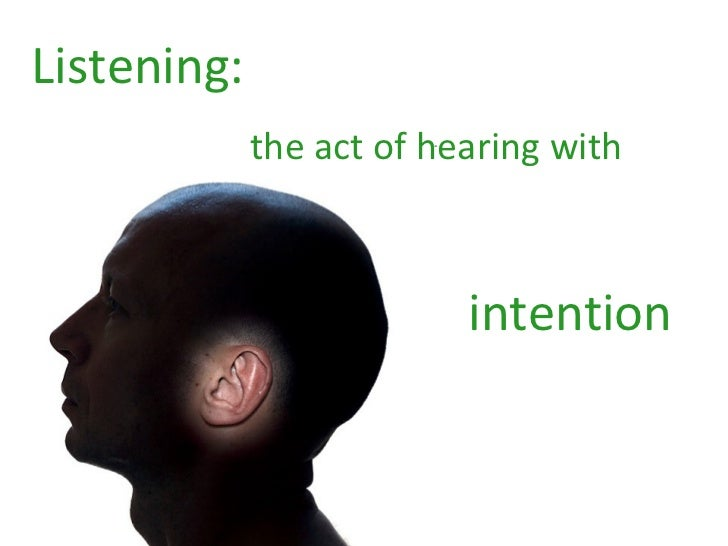 Listening:   the act of hearing with  intention
