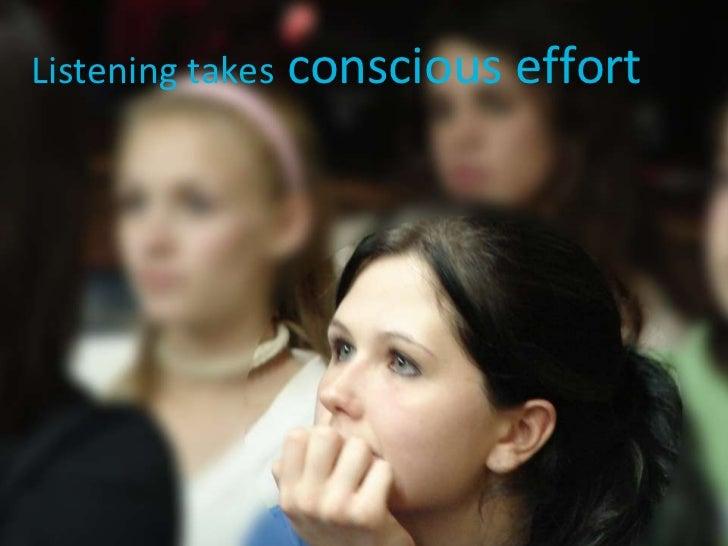 Listening takes  conscious effort