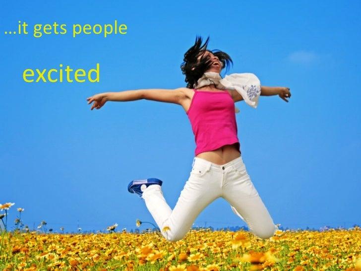 <ul><li>… it gets people  </li></ul><ul><ul><li>excited </li></ul></ul>
