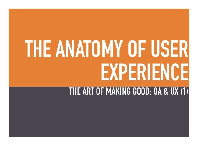 THE ANATOMY OF USER EXPERIENCE THE ART OF MAKING GOOD: QA & UX (1)