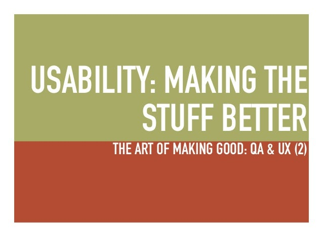 THE ART OF MAKING GOOD: USABILITY: MAKING THE STUFF BETTER THE ART OF MAKING GOOD: QA & UX (2)