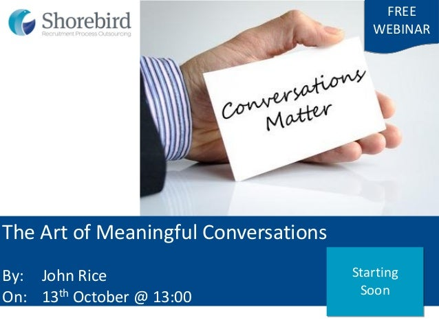 The Art of Meaningful Conversations By: John Rice On: 13th October @ 13:00 FREE WEBINAR Starting Soon
