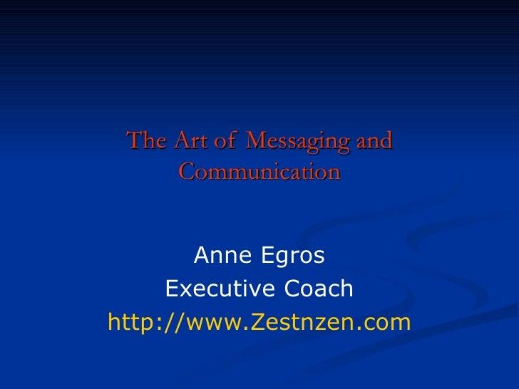 The Art of Messaging and Communication Anne Egros Executive Coach http://www.Zestnzen.com