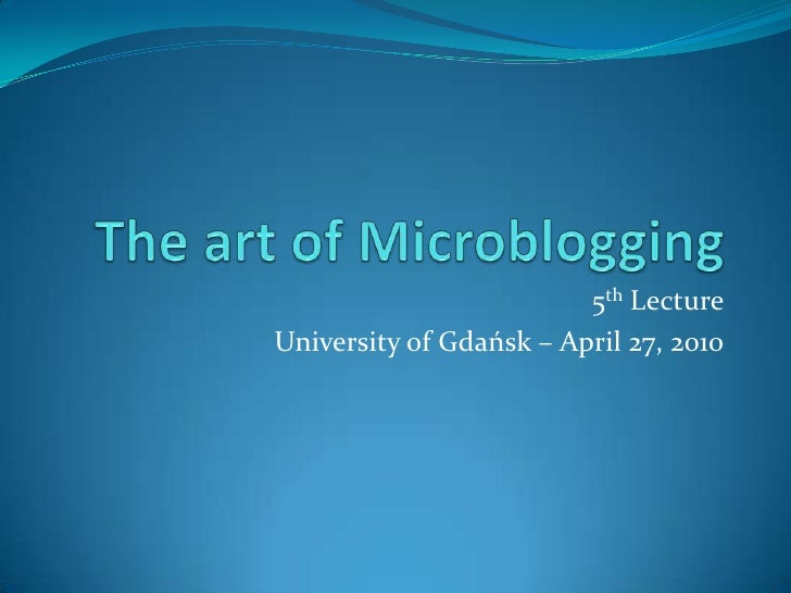 The art of Microblogging<br />5th Lecture<br />University of Gdańsk – April 27, 2010<br />