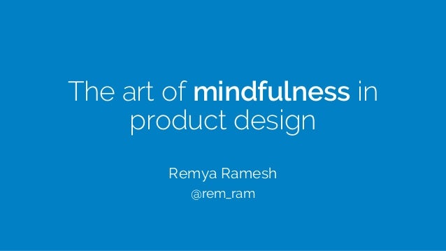 The art of mindfulness in product design Remya Ramesh @rem_ram