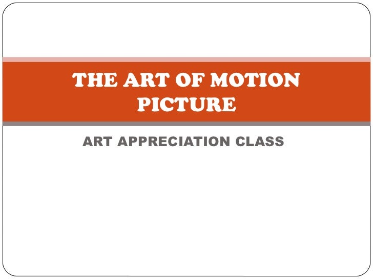 ART APPRECIATION CLASS THE ART OF MOTION PICTURE
