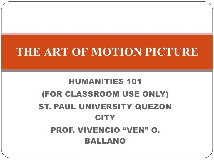 "HUMANITIES 101 (FOR CLASSROOM USE ONLY) ST. PAUL UNIVERSITY QUEZON CITY PROF. VIVENCIO ""VEN"" O. BALLANO THE ART OF MOTION ..."