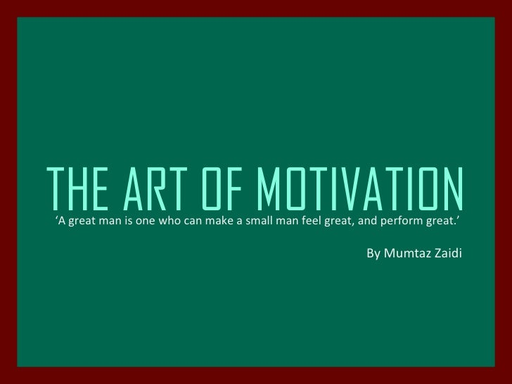 THE ART OF MOTIVATION<br />'A great man is one who can make a small man feel great, and perform great.'<br />By Mumtaz Zai...