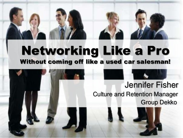 Networking Like a Pro Without coming off like a used car salesman! Jennifer Fisher Culture and Retention Manager Group Dek...