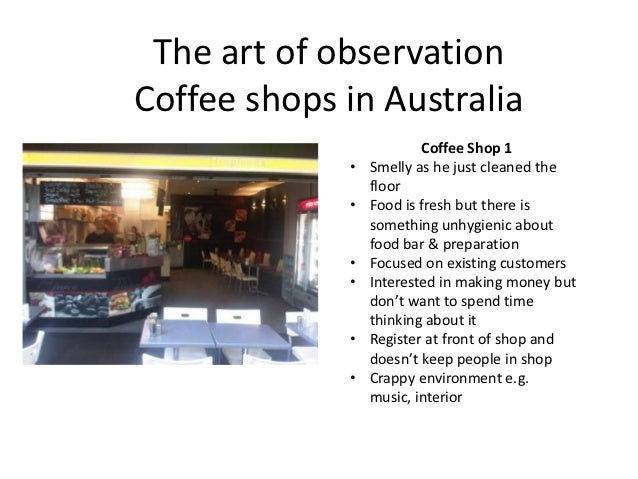 The art of observationCoffee shops in Australia                         Coffee Shop 1             •   Smelly as he just cl...