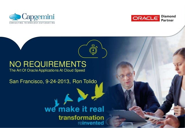 NO REQUIREMENTS The Art Of Oracle Applications At Cloud Speed San Francisco, 9-24-2013, Ron Tolido