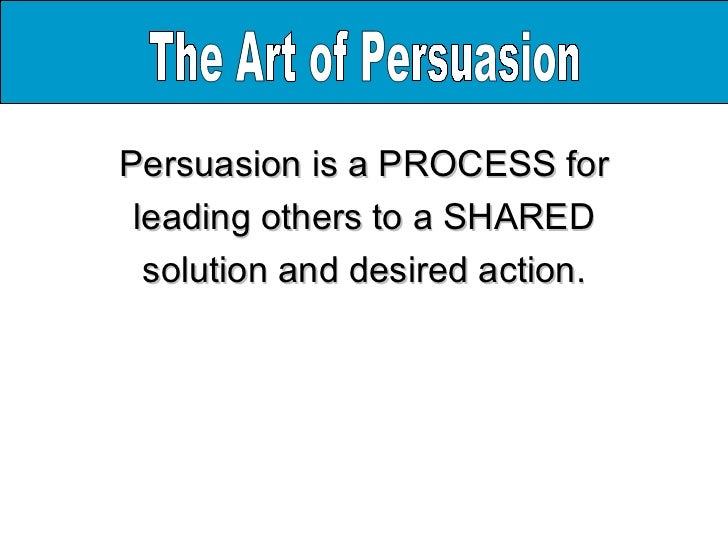 the art of persuasion Persuasion is the act of getting another person to think or behave differently from his or her current thoughts or actions in this lesson, you learned the basic strategies and appeals for persuasion.