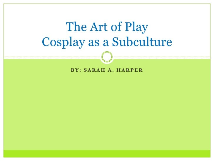 The Art of PlayCosplay as a Subculture     BY: SARAH A. HARPER