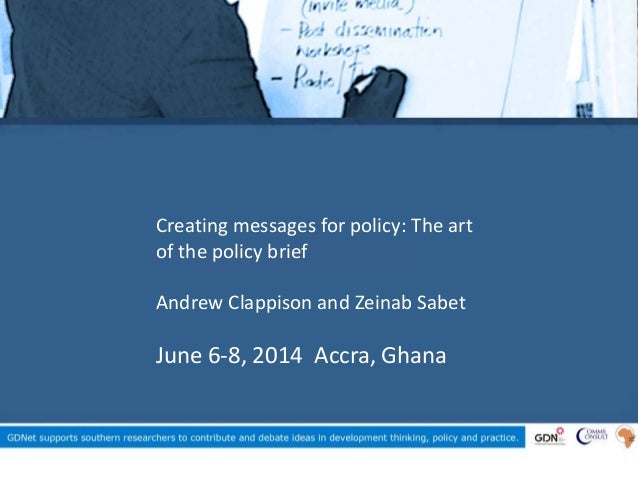 Creating messages for policy: The art of the policy brief Andrew Clappison and Zeinab Sabet June 6-8, 2014 Accra, Ghana