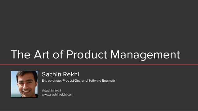 The Art of Product Management Sachin Rekhi @sachinrekhi www.sachinrekhi.com Entrepreneur, Product Guy, and Software Engine...