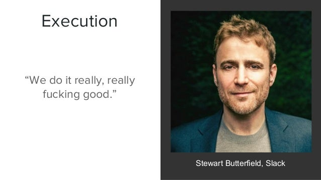 """Execution Stewart Butterfield, Slack """"We do it really, really fucking good."""""""