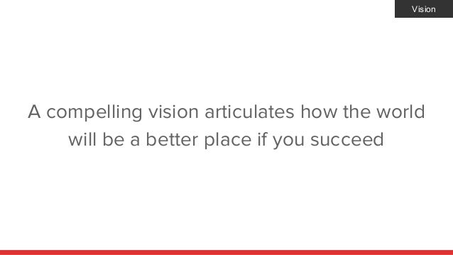 A compelling vision articulates how the world will be a better place if you succeed Vision
