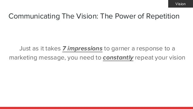 Communicating The Vision: The Power of Repetition Just as it takes 7 impressions to garner a response to a marketing messa...