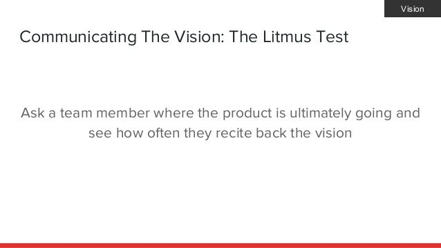 Communicating The Vision: The Litmus Test Ask a team member where the product is ultimately going and see how often they r...