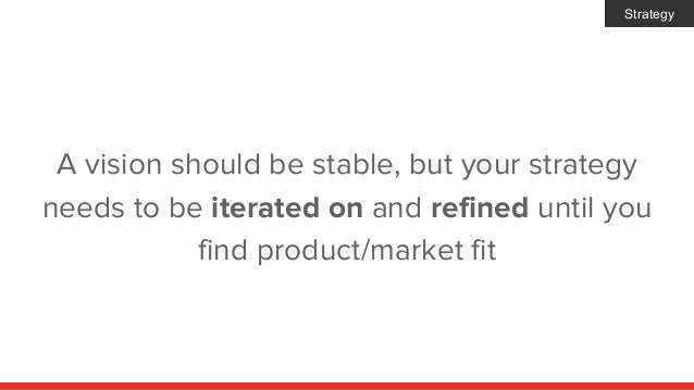 A vision should be stable, but your strategy needs to be iterated on and refined until you find product/market fit Strategy