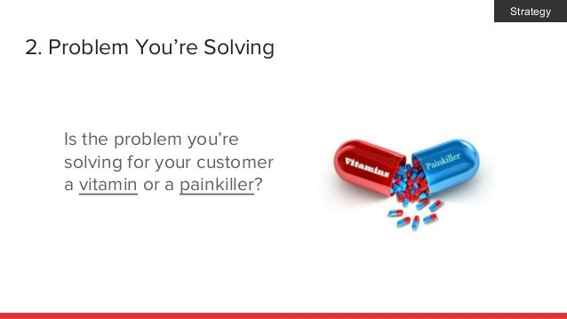 2. Problem You're Solving Is the problem you're solving for your customer a vitamin or a painkiller? Strategy