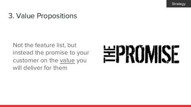3. Value Propositions Not the feature list, but instead the promise to your customer on the value you will deliver for the...