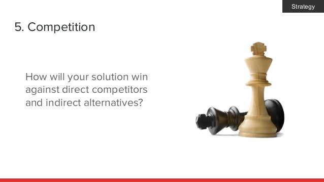 5. Competition How will your solution win against direct competitors and indirect alternatives? Strategy