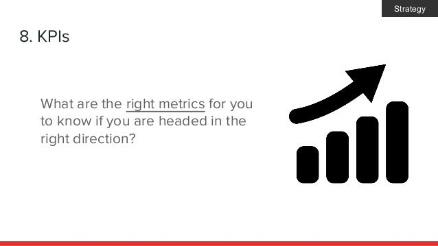 8. KPIs What are the right metrics for you to know if you are headed in the right direction? Strategy
