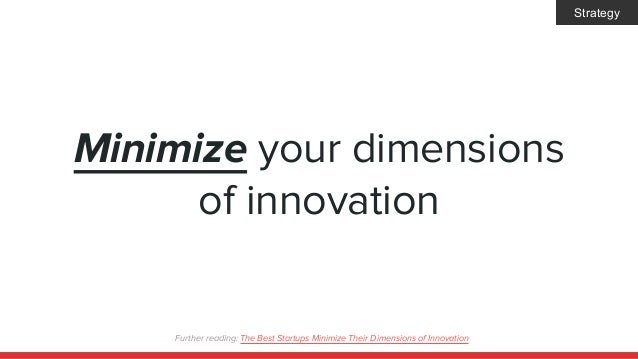 Minimize your dimensions of innovation Further reading: The Best Startups Minimize Their Dimensions of Innovation Strategy