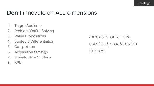 Don't innovate on ALL dimensions 1. Target Audience 2. Problem You're Solving 3. Value Propositions 4. Strategic Different...