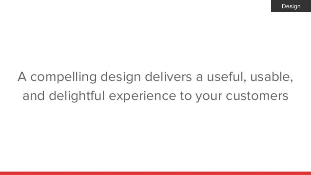 A compelling design delivers a useful, usable, and delightful experience to your customers Design
