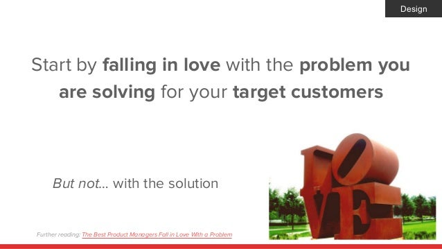Start by falling in love with the problem you are solving for your target customers But not… with the solution Design Furt...