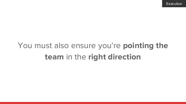 You must also ensure you're pointing the team in the right direction Execution