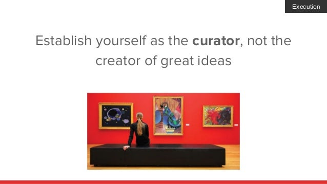 Establish yourself as the curator, not the creator of great ideas Execution