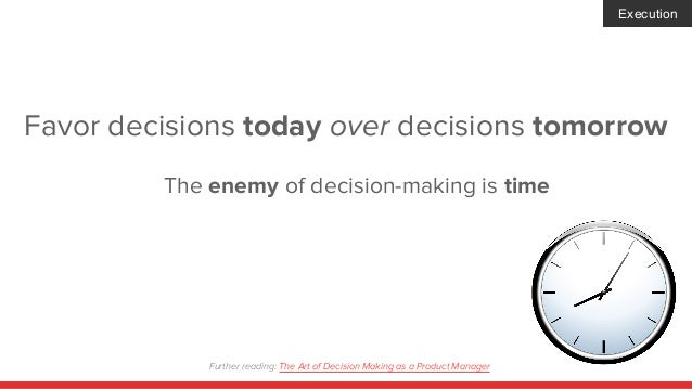 Favor decisions today over decisions tomorrow The enemy of decision-making is time Execution Further reading: The Art of D...