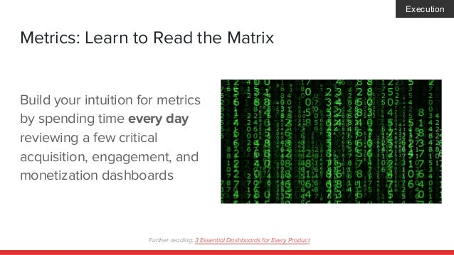 Metrics: Learn to Read the Matrix Build your intuition for metrics by spending time every day reviewing a few critical acq...