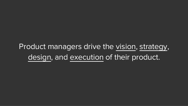 Product managers drive the vision, strategy, design, and execution of their product.