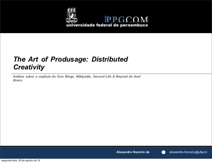 The Art of Produsage: Distributed         Creativity         Análise sobre o capítulo do livro Blogs, Wikipedia, Second Li...