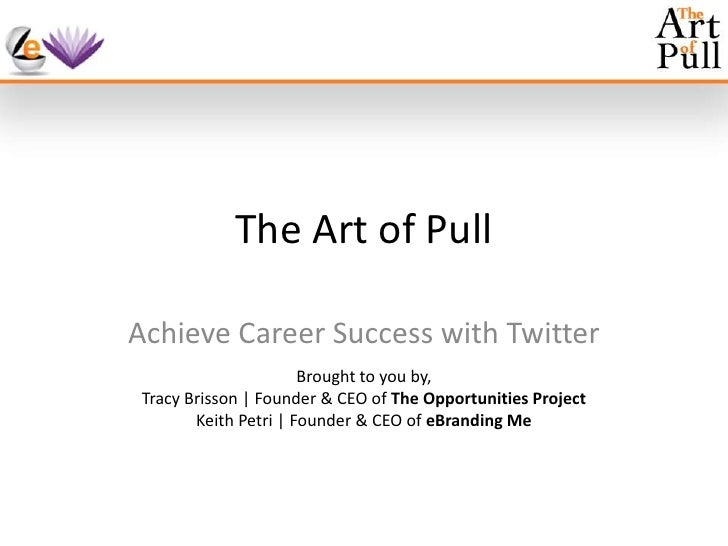 The Art of Pull<br />Achieve Career Success with Twitter<br />Brought to you by,<br />Tracy Brisson | Founder & CEO of The...