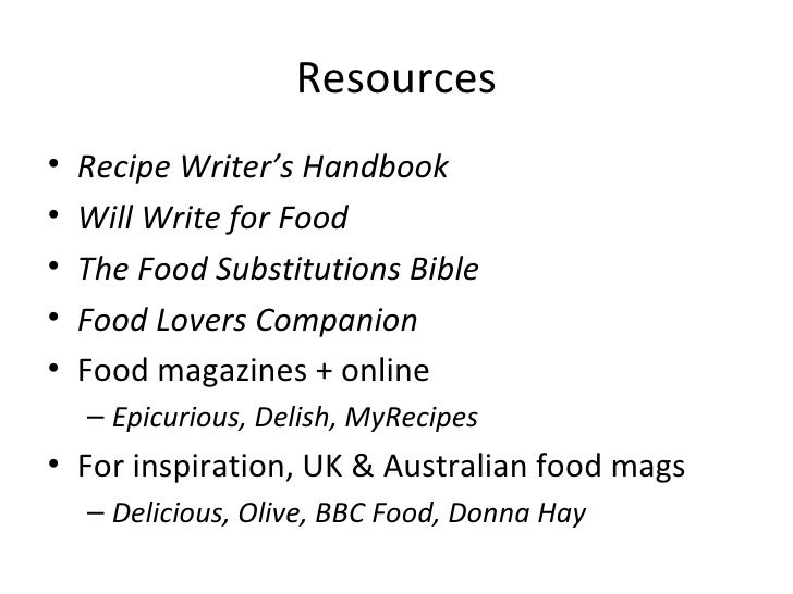 Resources <ul><li>Recipe Writer's Handbook  </li></ul><ul><li>Will Write for Food  </li></ul><ul><li>The Food Substitution...