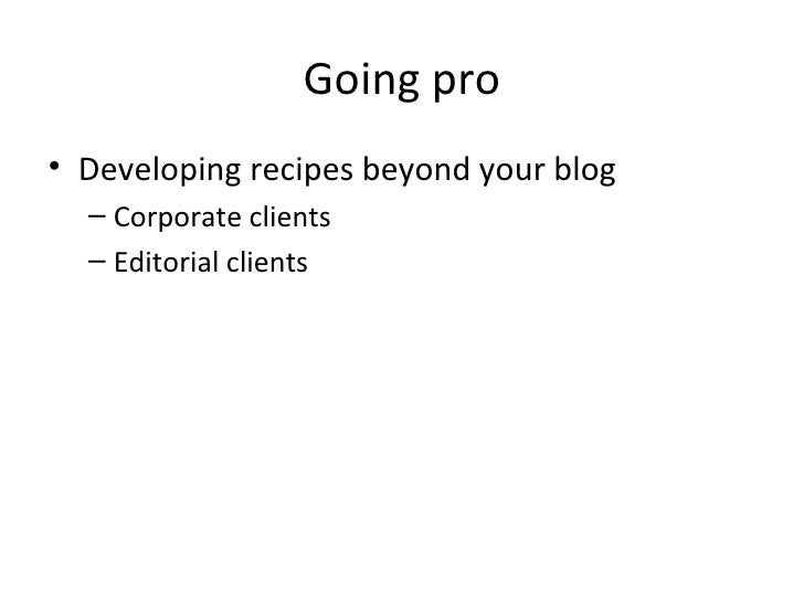 Going pro <ul><li>Developing recipes beyond your blog </li></ul><ul><ul><li>Corporate clients </li></ul></ul><ul><ul><li>E...