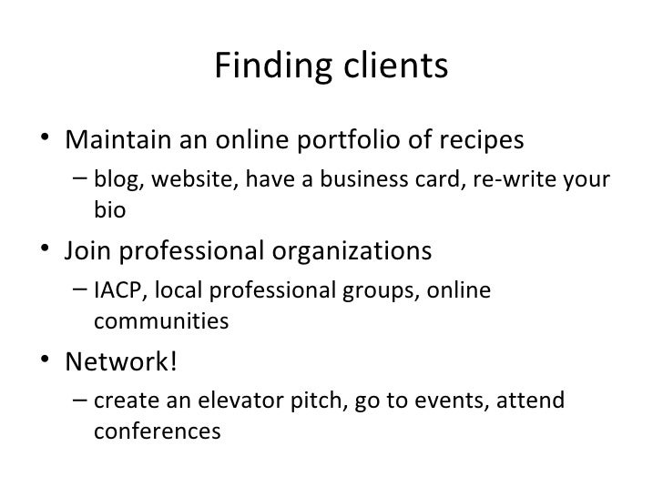 Finding clients <ul><li>Maintain an online portfolio of recipes </li></ul><ul><ul><li>blog, website, have a business card,...