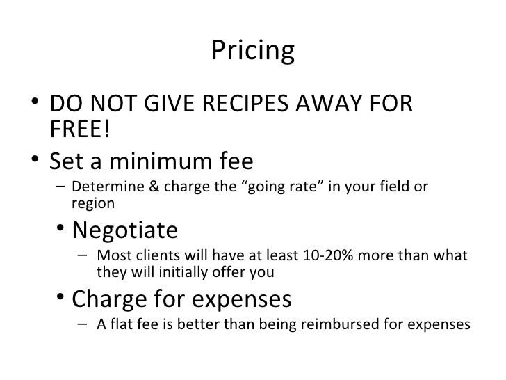 Pricing <ul><li>DO NOT GIVE RECIPES AWAY FOR FREE! </li></ul><ul><li>Set a minimum fee </li></ul><ul><ul><li>Determine & c...